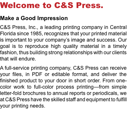 Welcome to C&S Press. Make a Good Impression C&S Press, Inc., a leading printing company in Central Florida since 1985, recognizes that your printed material is important to your company's image and success. Our goal is to reproduce high quality material in a timely fashion, thus building strong relationships with our clients that will endure. A full-service printing company, C&S Press can receive your files, in PDF or editable format, and deliver the finished product to your door in short order. From one-color work to full-color process printing—from simple letter-fold brochures to annual reports or periodicals, we at C&S Press have the skilled staff and equipment to fulfill your printing needs.